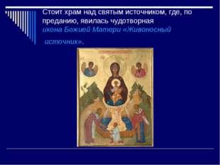 Стоит храм над святым источником, где, по преданию, явилась чудотворная икона