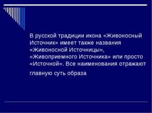 В русской традиции икона «Живоносный Источник» имеет также названия «Живоносн