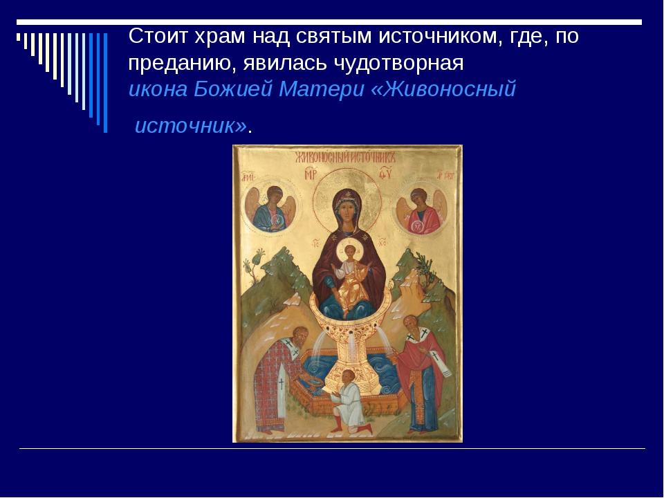 Стоит храм над святым источником, где, по преданию, явилась чудотворная икона...