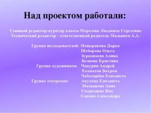 Над проектом работали: Главный редактор-куратор класса Морозова Людмила Серге