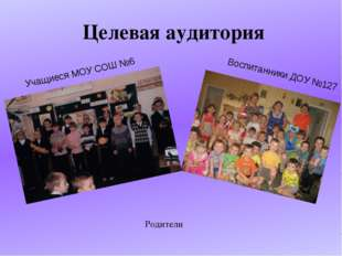 Целевая аудитория Родители Учащиеся МОУ СОШ №6 Воспитанники ДОУ №127
