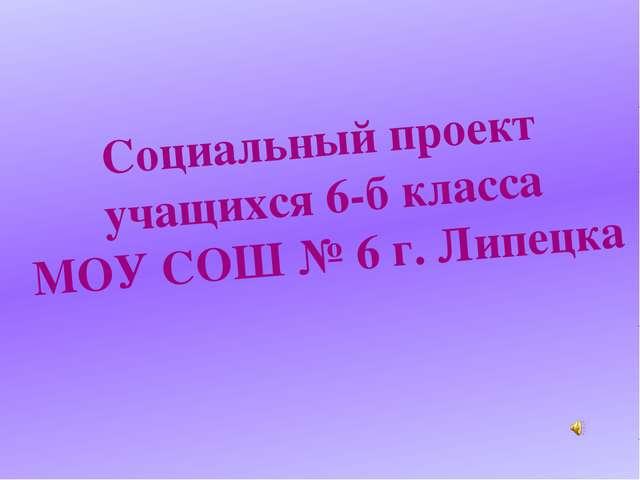 Социальный проект учащихся 6-б класса МОУ СОШ № 6 г. Липецка
