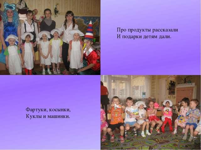 Про продукты рассказали И подарки детям дали. Фартуки, косынки, Куклы и машин...