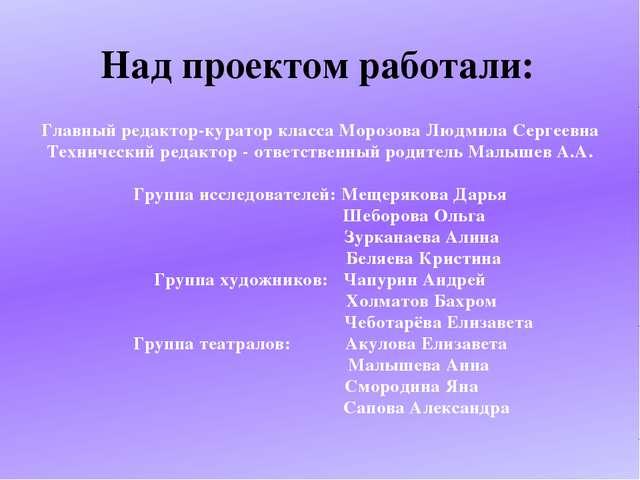 Над проектом работали: Главный редактор-куратор класса Морозова Людмила Серге...