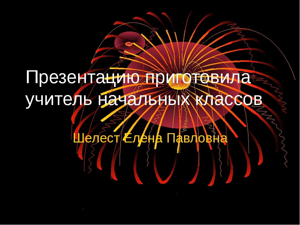 Презентацию приготовила учитель начальных классов Шелест Елена Павловна