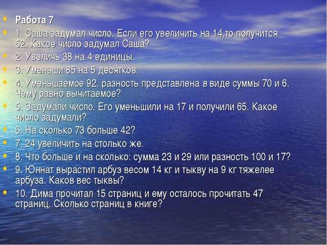 Работа 7 1. Саша задумал число. Если его увеличить на 14,то получится 52. Как...