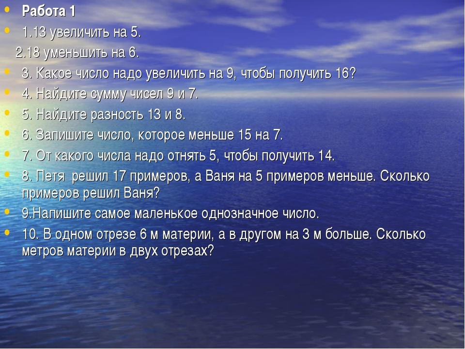 Работа 1 1.13 увеличить на 5. 2.18 уменьшить на 6. 3. Какое число надо увелич...