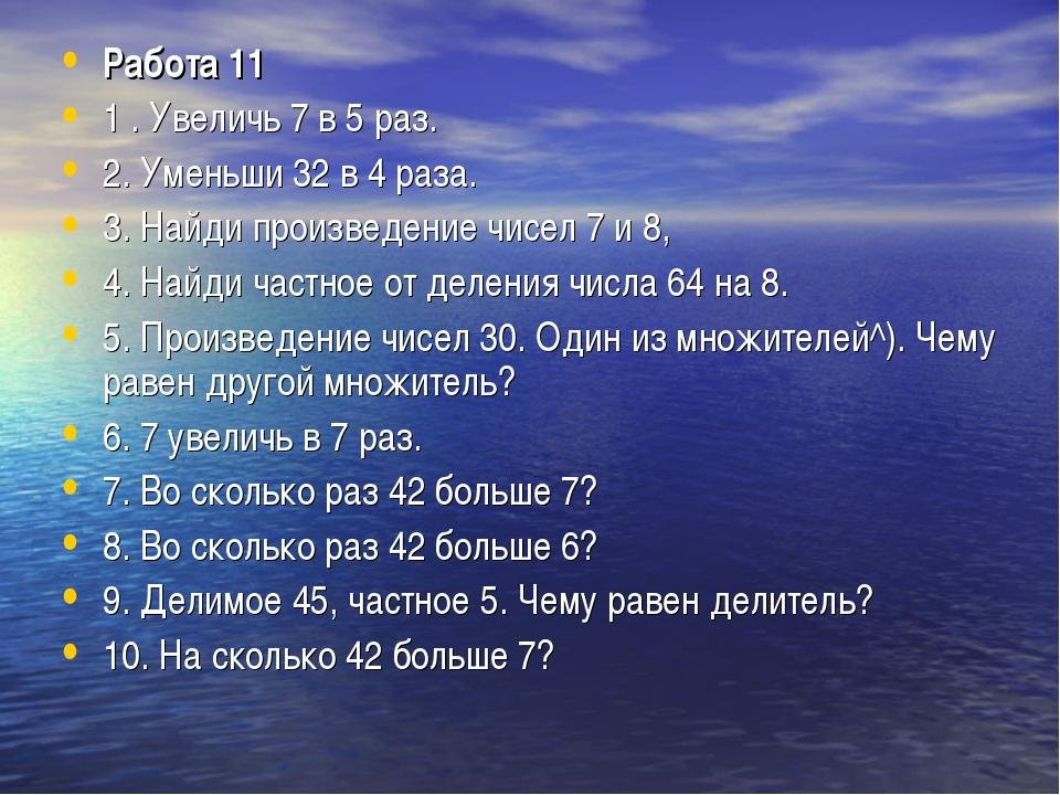 Работа 11 1 . Увеличь 7 в 5 раз. 2. Уменьши 32 в 4 раза. 3. Найди произведени...