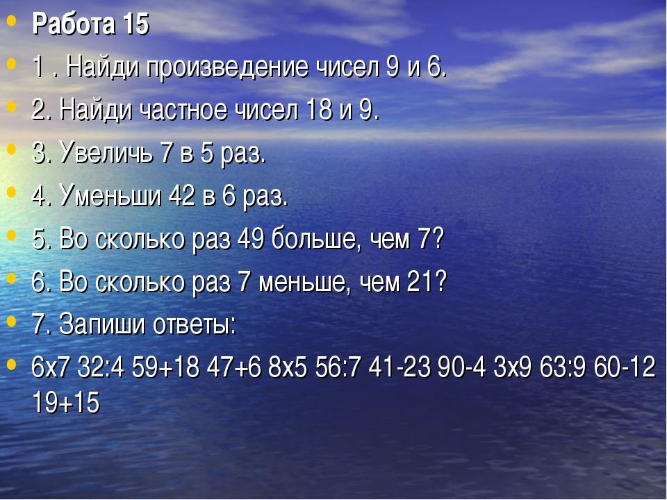 Работа 15 1 . Найди произведение чисел 9 и 6. 2. Найди частное чисел 18 и 9....