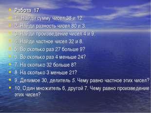 Работа 17 1 . Найди сумму чисел 38 и 12. 2. Найди разность чисел 80 и 3. 3.