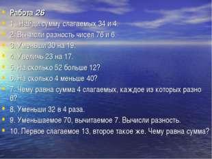 Работа26 1 . Найди сумму слагаемых 34 и 4. 2. Вычисли разность чисел 76 и 6.