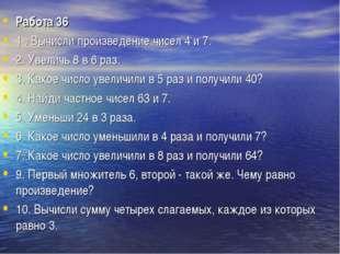 Работа 36 1 . Вычисли произведение чисел 4 и 7. 2. Увеличь 8 в 6 раз. 3. Како