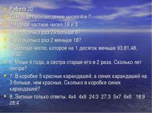 Работа20 7 . Найди произведение чисел 4 и 7. 2. Найди частное чисел 18 и 3.