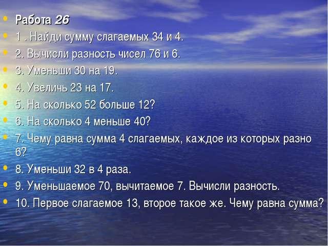 Работа26 1 . Найди сумму слагаемых 34 и 4. 2. Вычисли разность чисел 76 и 6....
