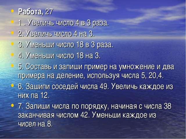 Работа,27 1 . Увеличь число 4 в 3 раза. 2. Увеличь число 4 на 3. 3. Уменьши...
