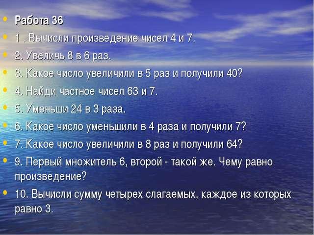 Работа 36 1 . Вычисли произведение чисел 4 и 7. 2. Увеличь 8 в 6 раз. 3. Како...