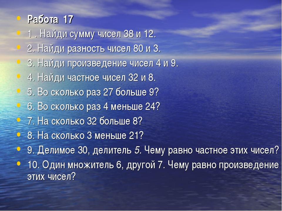 Работа 17 1 . Найди сумму чисел 38 и 12. 2. Найди разность чисел 80 и 3. 3....