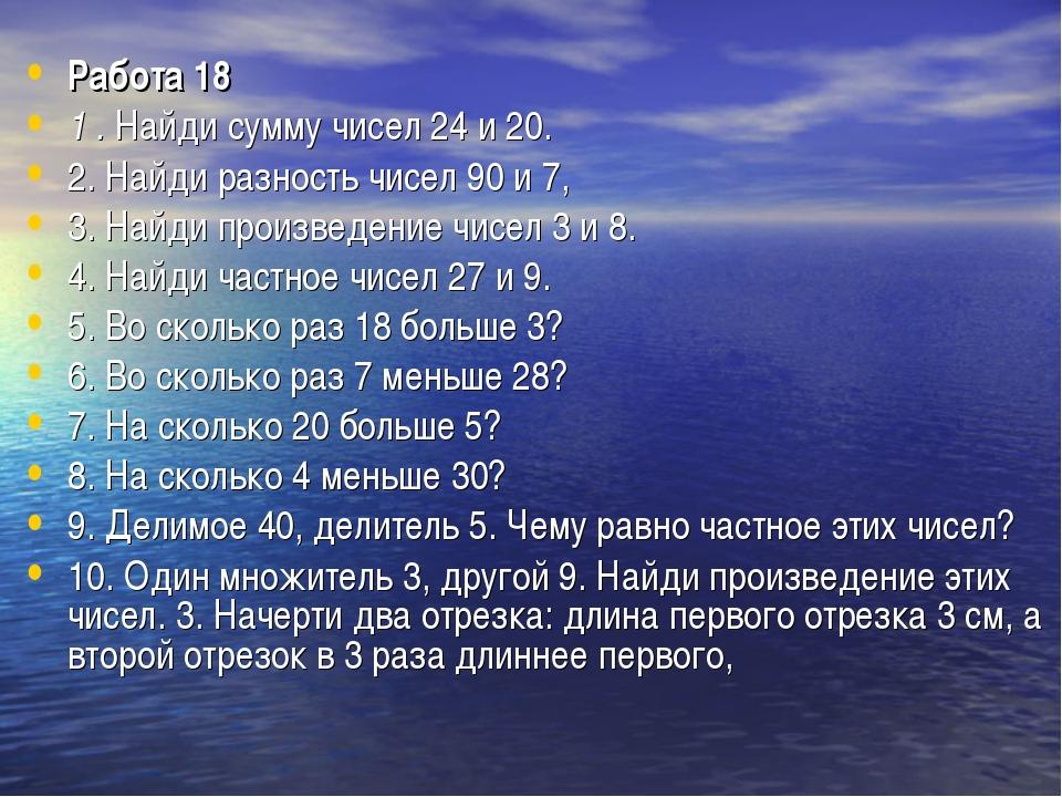 Работа 18 1 .Найди сумму чисел 24 и 20. 2. Найди разность чисел 90 и 7, 3. Н...