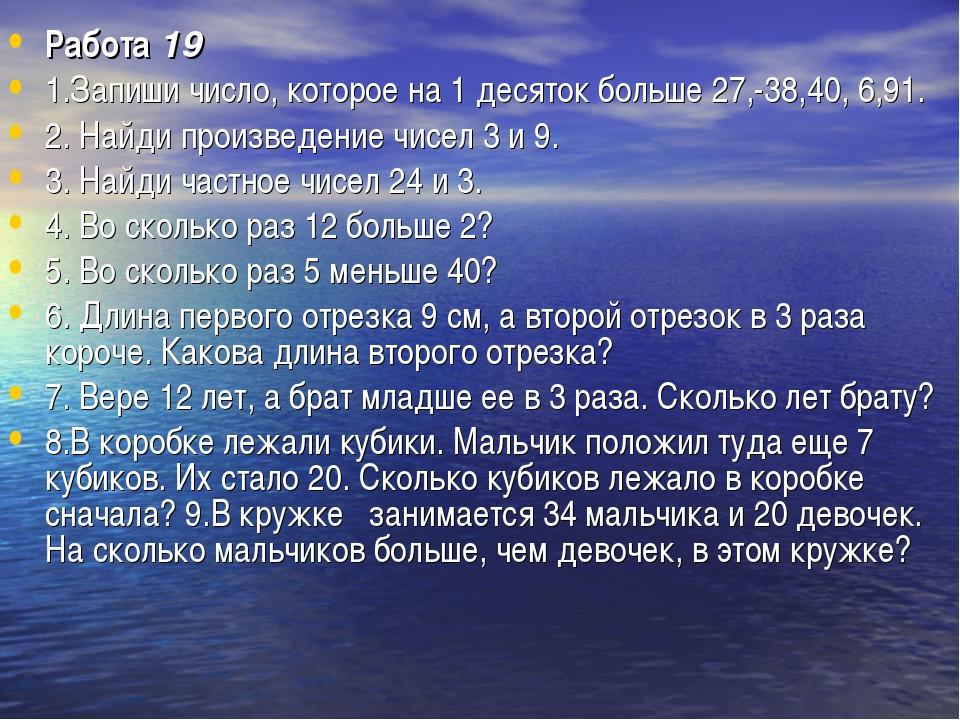 Работа19 1.Запиши число, которое на 1 десяток больше 27,-38,40, 6,91. 2. Най...