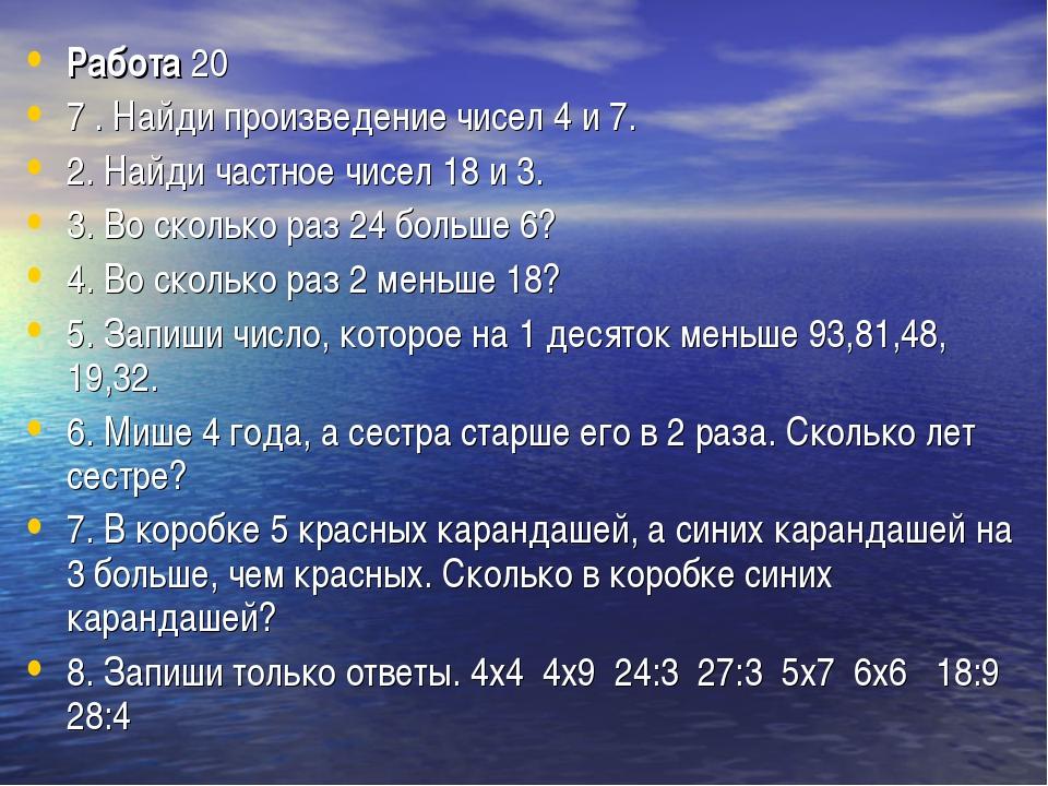 Работа20 7 . Найди произведение чисел 4 и 7. 2. Найди частное чисел 18 и 3....