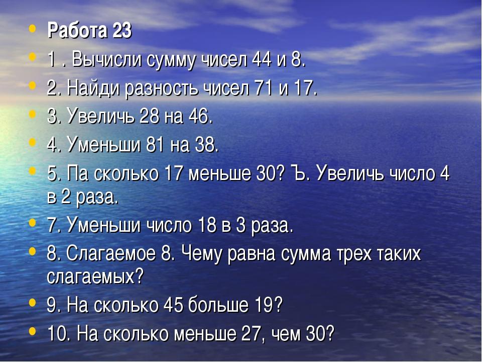 Работа 23 1 . Вычисли сумму чисел 44 и 8. 2. Найди разность чисел 71 и 17. 3....