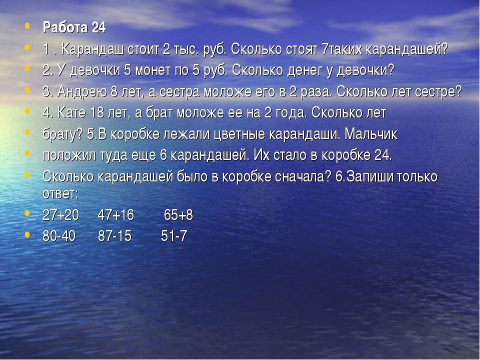 Работа 24 1 . Карандаш стоит 2 тыс. руб. Сколько стоят 7таких карандашей? 2....