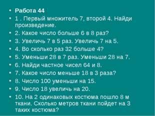 Работа 44 1 . Первый множитель 7, второй 4. Найди произведение. 2. Какое числ