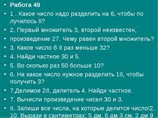 Работа 49 1 . Какое число надо разделить на 6, чтобы по лучилось 8? 2. Первый