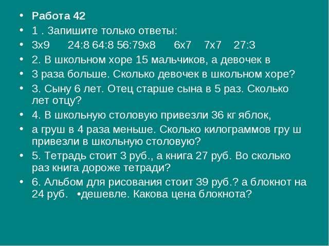 Работа 42 1 . Запишите только ответы: 3x9   24:8 64:8 56:79x8   6x7  ...