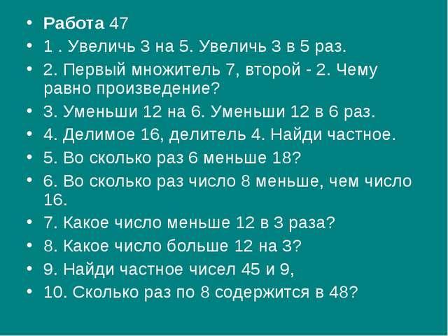 Работа47 1 . Увеличь 3 на 5. Увеличь 3 в 5 раз. 2. Первый множитель 7, второ...
