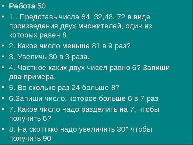 Работа50 1 . Представь числа 64, 32,48, 72 в виде произведения двух множител...