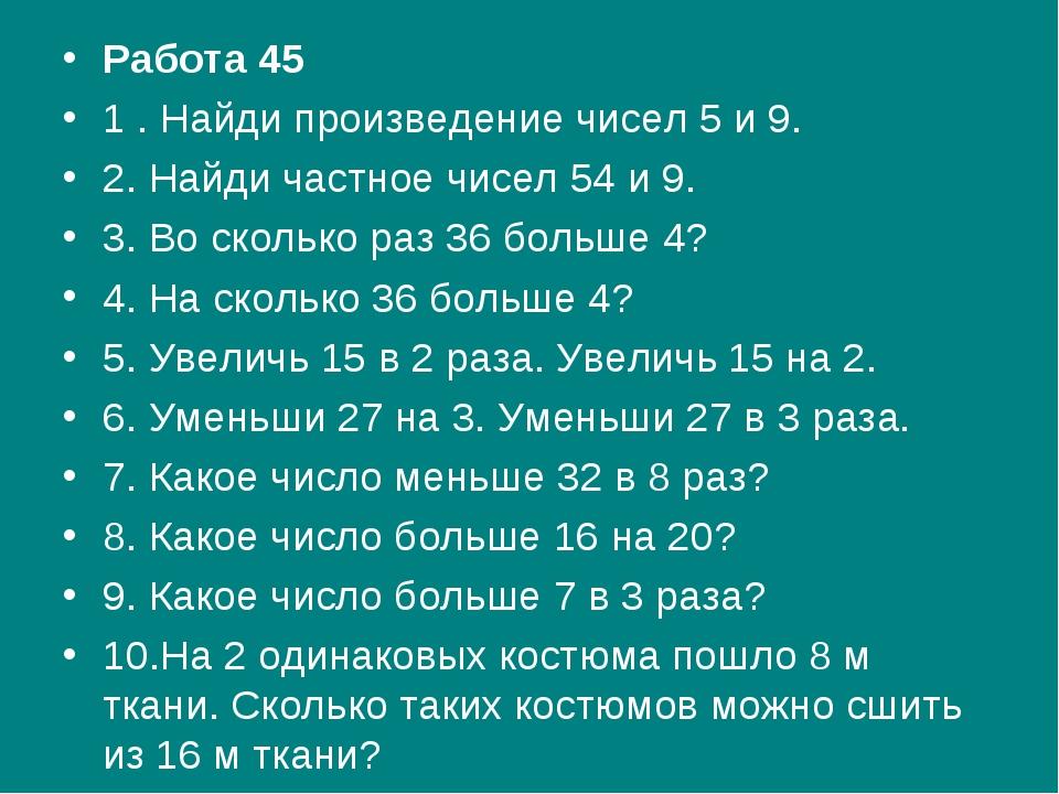 Работа 45 1 . Найди произведение чисел 5 и 9. 2. Найди частное чисел 54 и 9....
