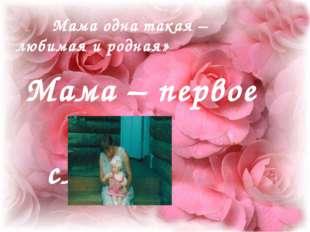 Мама – первое слово. Мама одна такая – любимая и родная»