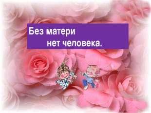 Без матери нет человека.