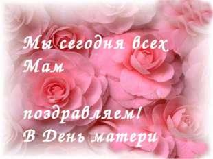 Мы сегодня всех Мам поздравляем! В День матери счастья, здоровья желаем!