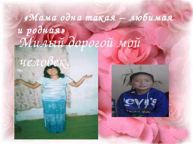 «Мама одна такая – любимая и родная» Милый дорогой мой человек.
