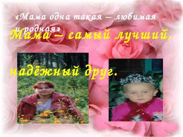 «Мама одна такая – любимая и родная» Мама – самый лучший, надёжный друг.
