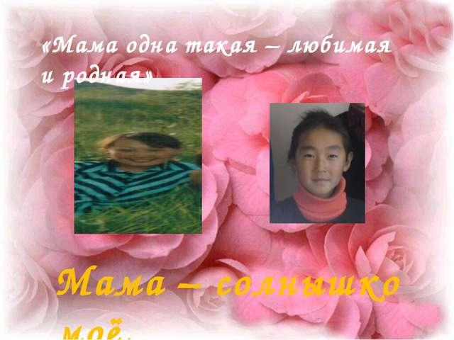 «Мама одна такая – любимая и родная» Мама – солнышко моё.