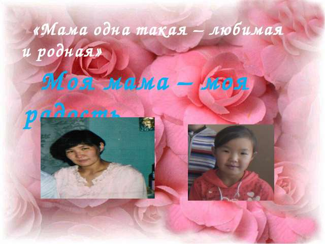 «Мама одна такая – любимая и родная» Моя мама – моя радость.