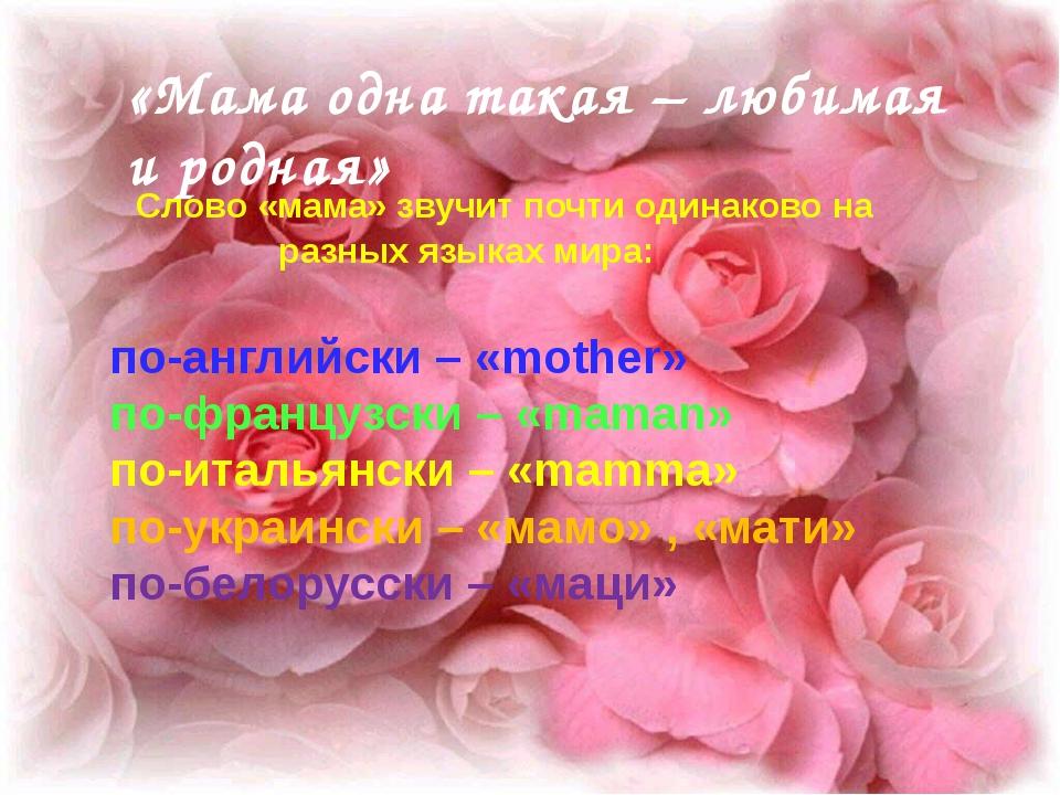 «Мама одна такая – любимая и родная» Слово «мама» звучит почти одинаково на...