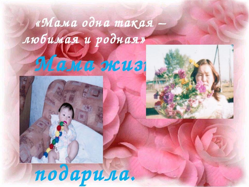 Мама жизнь подарила. «Мама одна такая – любимая и родная»