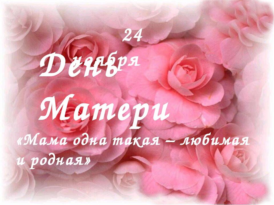 День Матери 24 ноября «Мама одна такая – любимая и родная»