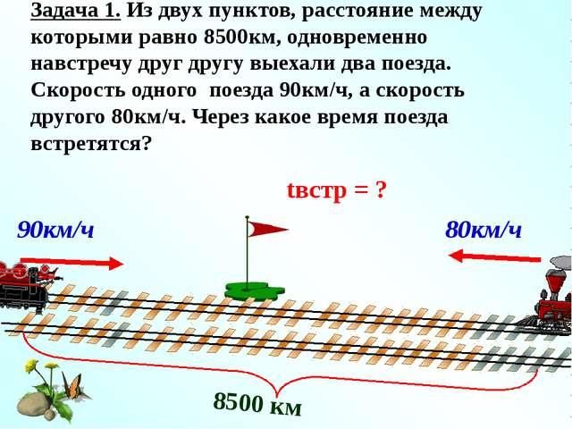 Решение: 1) 80 + 90 = 170 (км/ч) – скорость сближения поездов; 2) 8500 : 170...