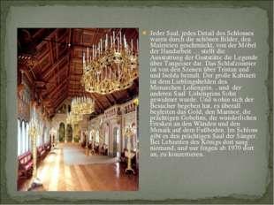 Jeder Saal, jedes Detail des Schlosses waren durch die schönen Bilder, den Ma