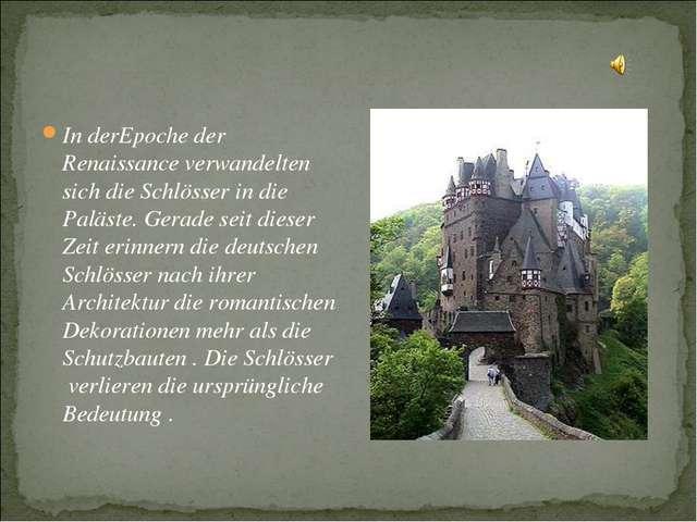 In derEpoche der Renaissance verwandelten sich die Schlösser in die Paläste....
