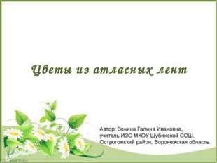Цветы из атласных лент Автор: Зенина Галина Ивановна, учитель ИЗО МКОУ Шубинс