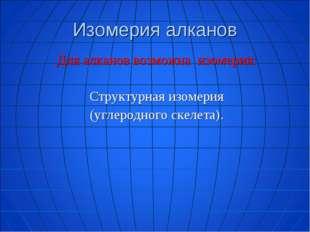 Изомерия алканов Для алканов возможна изомерия:  Структурная изомерия (углер