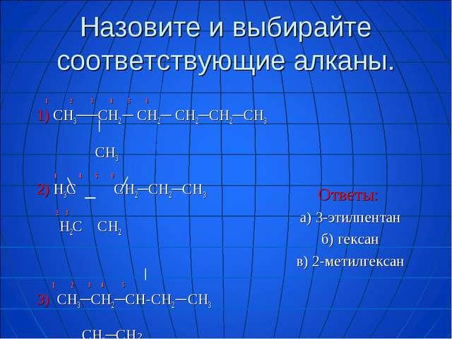Назовите и выбирайте соответствующие алканы. 1 2 3 4 5 6 1) СН3──СН2 ─ СН2─ С...
