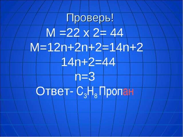 Проверь! М =22 х 2= 44 М=12n+2n+2=14n+2 14n+2=44 n=3 Ответ- C3H8 Пропан