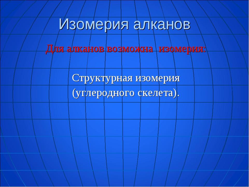 Изомерия алканов Для алканов возможна изомерия:  Структурная изомерия (углер...